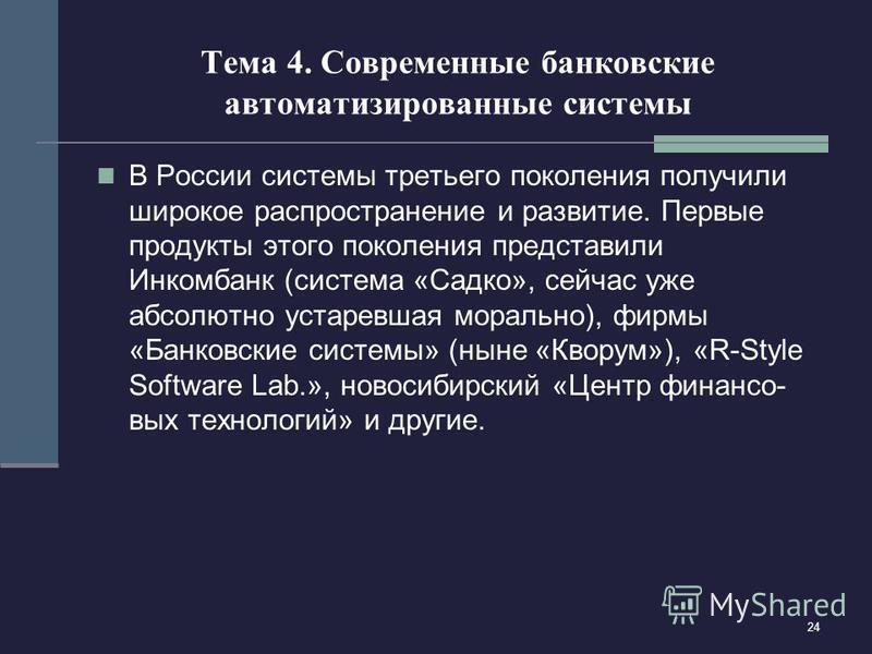 24 Тема 4. Современные банковские автоматизированные системы В России системы третьего поколения получили широкое распространение и развитие. Первые продукты этого поколения представили Инкомбанк (система «Садко», сейчас уже абсолютно устаревшая мора