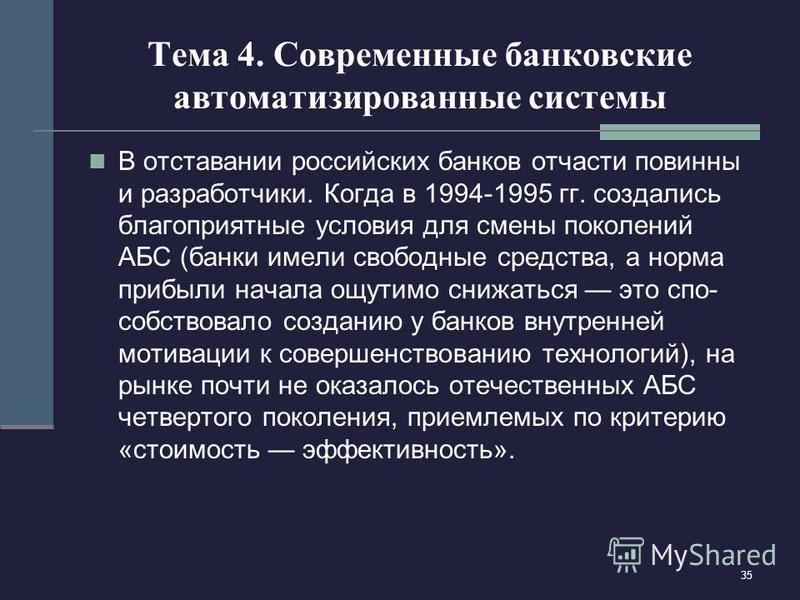 35 Тема 4. Современные банковские автоматизированные системы В отставании российских банков отчасти повинны и разработчики. Когда в 1994-1995 гг. создались благоприятные условия для смены поколений АБС (банки имели свободные средства, а норма прибыли