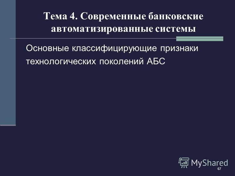 67 Тема 4. Современные банковские автоматизированные системы Основные классифицирующие признаки технологических поколений АБС
