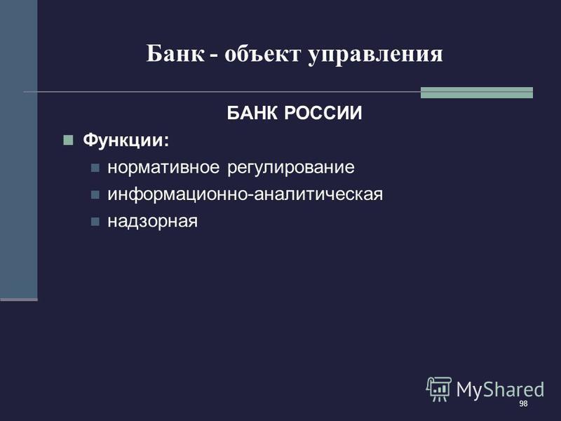 98 Банк - объект управления БАНК РОССИИ Функции: нормативное регулирование информационно-аналитическая надзорная