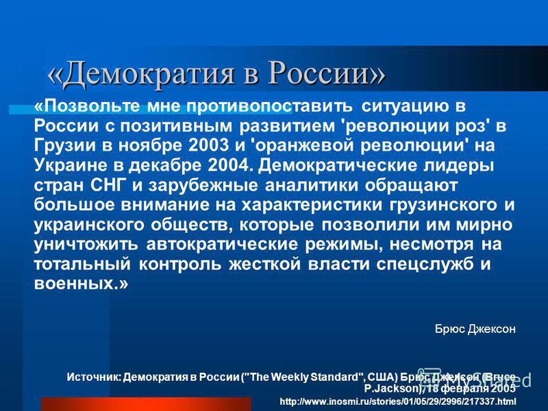 «Демократия в России» «Позвольте мне противопоставить ситуацию в России с позитивным развитием 'революции роз' в Грузии в ноябре 2003 и 'оранжевой революции' на Украине в декабре 2004. Демократические лидеры стран СНГ и зарубежные аналитики обращают