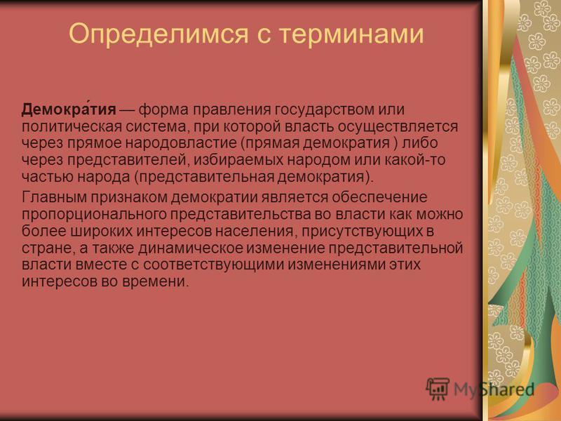 Определимся с терминами Демокра́тия форма правления государством или политическая система, при которой власть осуществляется через прямое народовластие (прямая демократия ) либо через представителей, избираемых народом или какой-то частью народа (пре