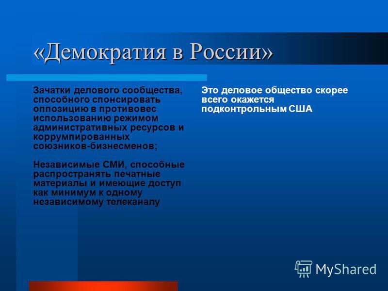 «Демократия в России» Зачатки делового сообщества, способного спонсировать оппозицию в противовес использованию режимом административных ресурсов и коррумпированных союзников-бизнесменов; Независимые СМИ, способные распространять печатные материалы и