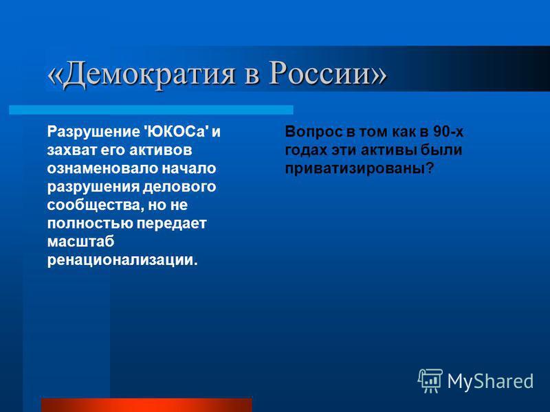 «Демократия в России» Разрушение 'ЮКОСа' и захват его активов ознаменовало начало разрушения делового сообщества, но не полностью передает масштаб денационализации. Вопрос в том как в 90-х годах эти активы были приватизированы?