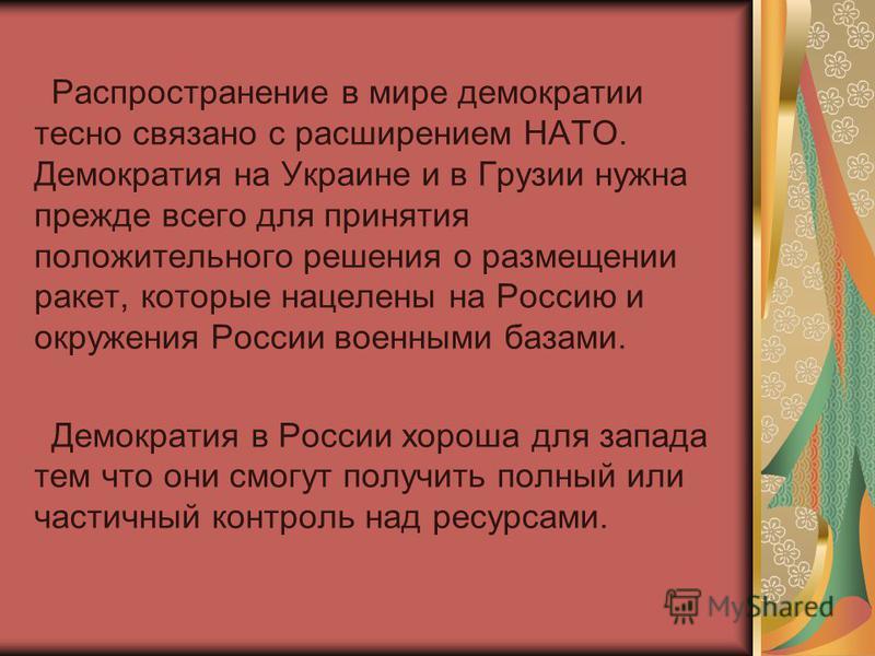 Распространение в мире демократии тесно связано с расширением НАТО. Демократия на Украине и в Грузии нужна прежде всего для принятия положительного решения о расмещении ракет, которые нацелены на Россию и окружения России военными базами. Демократия