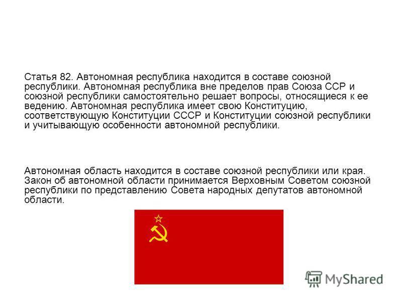 Статья 82. Автономная республика находится в составе союзной республики. Автономная республика вне пределов прав Союза ССР и союзной республики самостоятельно решает вопросы, относящиеся к ее ведению. Автономная республика имеет свою Конституцию, соо