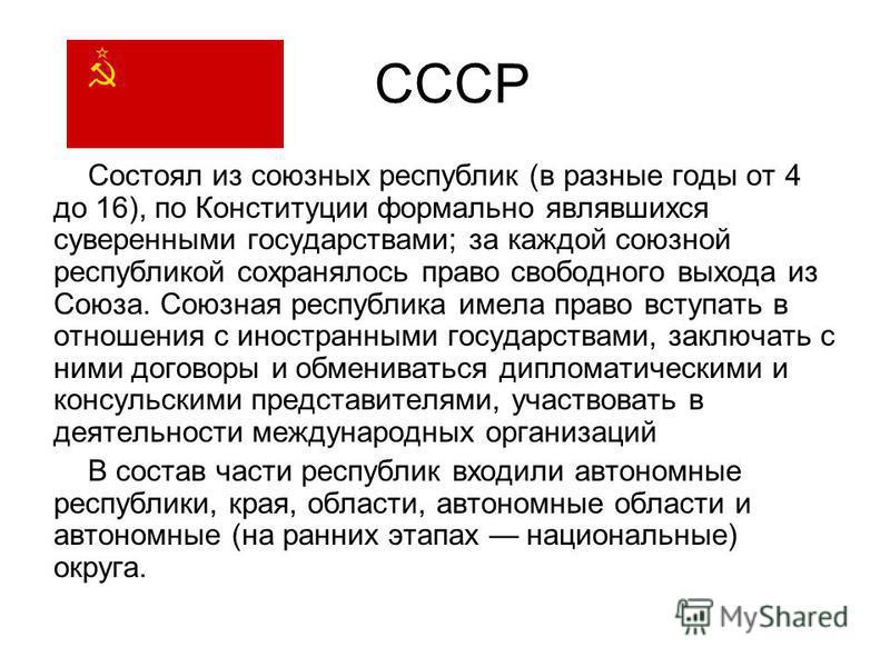 СССР Состоял из союзных республик (в разные годы от 4 до 16), по Конституции формально являвшихся суверенными государствами; за каждой союзной республикой сохранялось право свободного выхода из Союза. Союзная республика имела право вступать в отношен