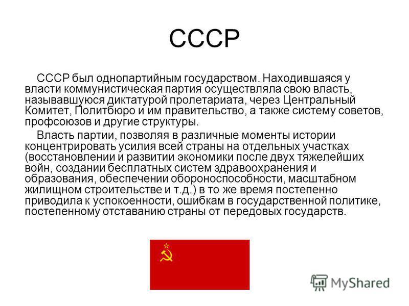 СССР СССР был однопартийным государством. Находившаяся у власти коммунистическая партия осуществляла свою власть, называвшуюся диктатурой пролетариата, через Центральный Комитет, Политбюро и им правительство, а также систему советов, профсоюзов и дру