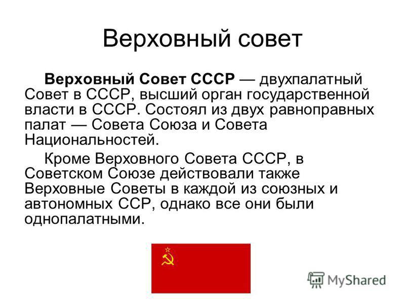 Верховный совет Верховный Совет СССР двухпалатный Совет в СССР, высший орган государственной власти в СССР. Состоял из двух равноправных палат Совета Союза и Совета Национальностей. Кроме Верховного Совета СССР, в Советском Союзе действовали также Ве