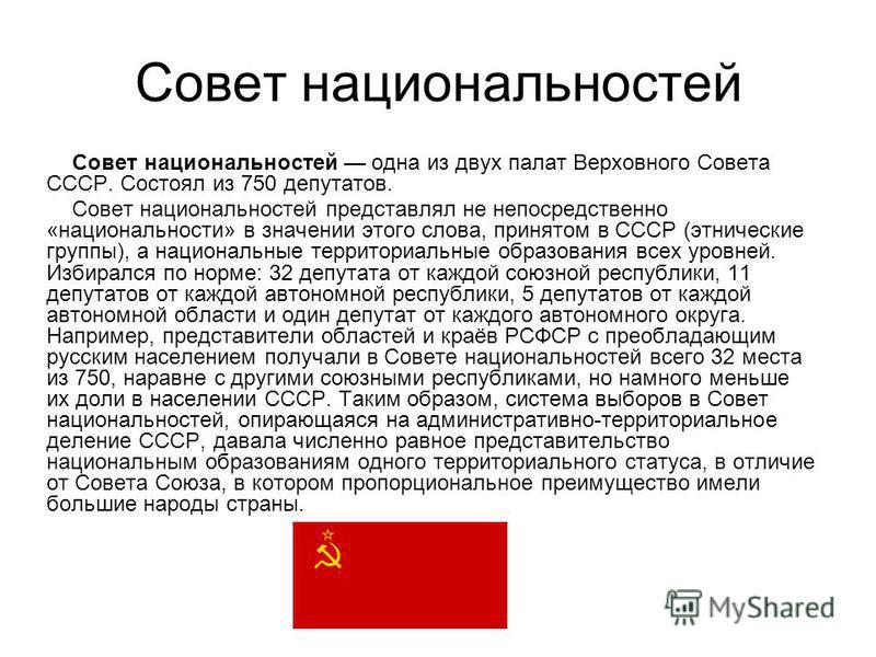 Совет национальностей Совет национальностей одна из двух палат Верховного Совета СССР. Состоял из 750 депутатов. Совет национальностей представлял не непосредственно «национальности» в значении этого слова, принятом в СССР (этнические группы), а наци