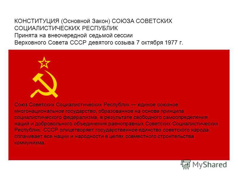 КОНСТИТУЦИЯ (Основной Закон) СОЮЗА СОВЕТСКИХ СОЦИАЛИСТИЧЕСКИХ РЕСПУБЛИК Принята на внеочередной седьмой сессии Верховного Совета СССР девятого созыва 7 октября 1977 г. Союз Советских Социалистических Республик единое союзное многонациональное государ