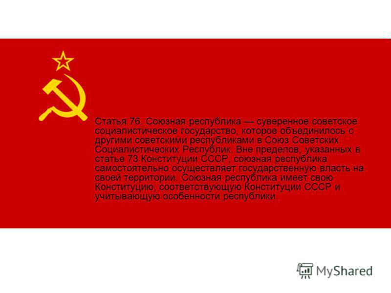 Статья 76. Союзная республика суверенное советское социалистическое государство, которое объединилось с другими советскими республиками в Союз Советских Социалистических Республик. Вне пределов, указанных в статье 73 Конституции СССР, союзная республ