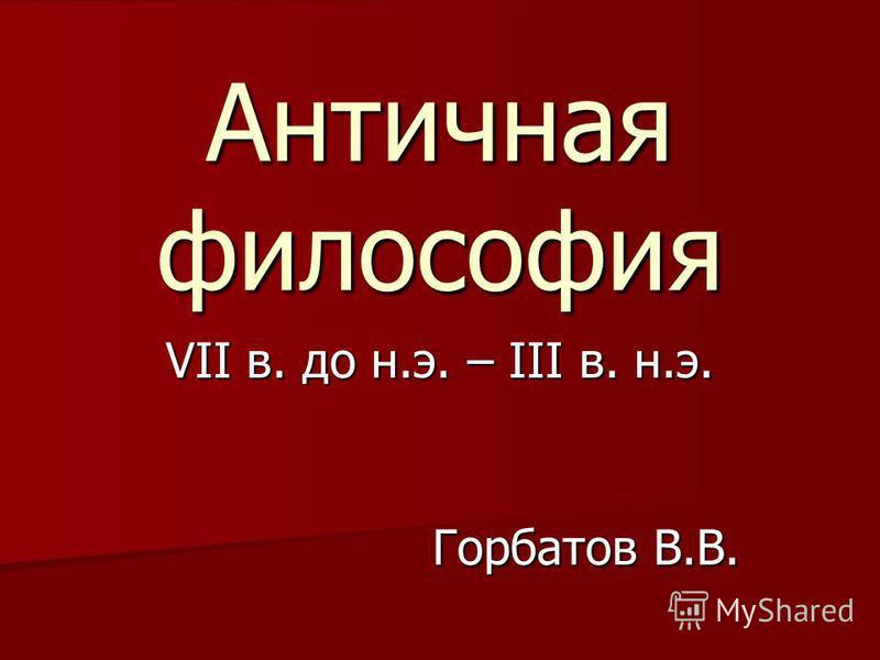 Античная философия VII в. до н.э. – III в. н.э. Горбатов В.В.