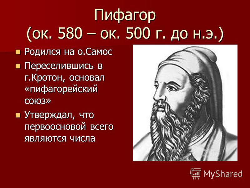 Пифагор (ок. 580 – ок. 500 г. до н.э.) Родился на о.Самос Родился на о.Самос Переселившись в г.Кротон, основал «пифагорейский союз» Переселившись в г.Кротон, основал «пифагорейский союз» Утверждал, что первоосновой всего являются числа Утверждал, что