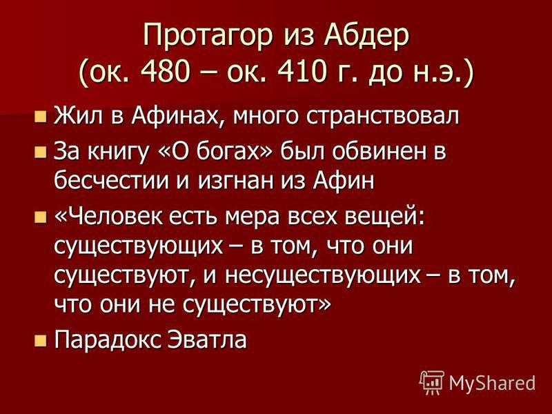 Протагор из Абдер (ок. 480 – ок. 410 г. до н.э.) Жил в Афинах, много странствовал Жил в Афинах, много странствовал За книгу «О богах» был обвинен в бесчестии и изгнан из Афин За книгу «О богах» был обвинен в бесчестии и изгнан из Афин «Человек есть м