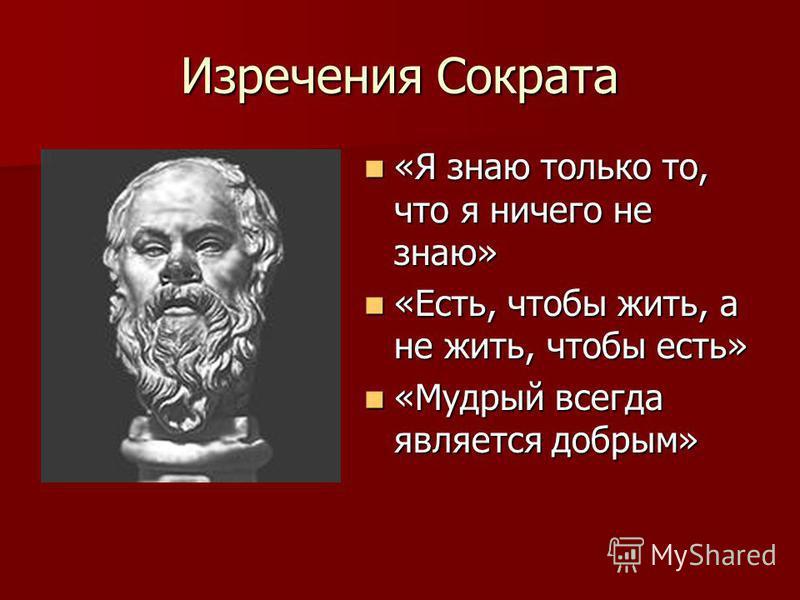 Изречения Сократа «Я знаю только то, что я ничего не знаю» «Я знаю только то, что я ничего не знаю» «Есть, чтобы жить, а не жить, чтобы есть» «Есть, чтобы жить, а не жить, чтобы есть» «Мудрый всегда является добрым» «Мудрый всегда является добрым»