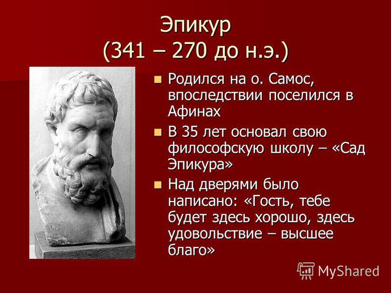 Эпикур (341 – 270 до н.э.) Родился на о. Самос, впоследствии поселился в Афинах Родился на о. Самос, впоследствии поселился в Афинах В 35 лет основал свою философскую школу – «Сад Эпикура» В 35 лет основал свою философскую школу – «Сад Эпикура» Над д