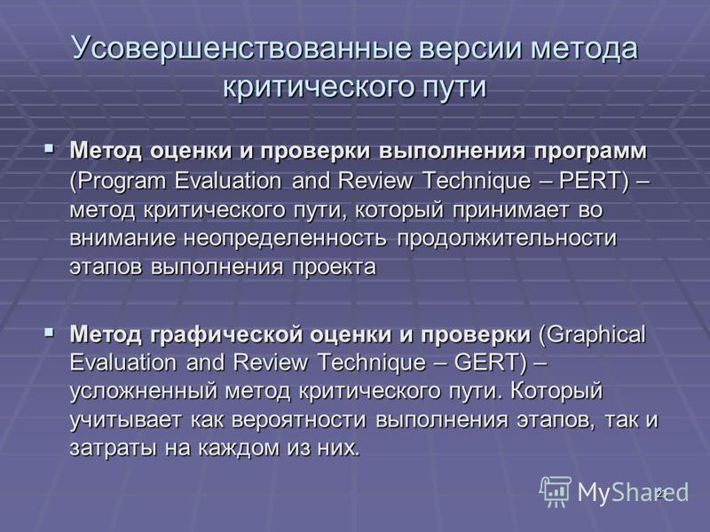 23 Усовершенствованные версии метода критического пути Метод оценки и проверки выполнения программ (Program Evaluation and Review Technique – PERT) – метод критического пути, который принимает во внимание неопределенность продолжительности этапов вып