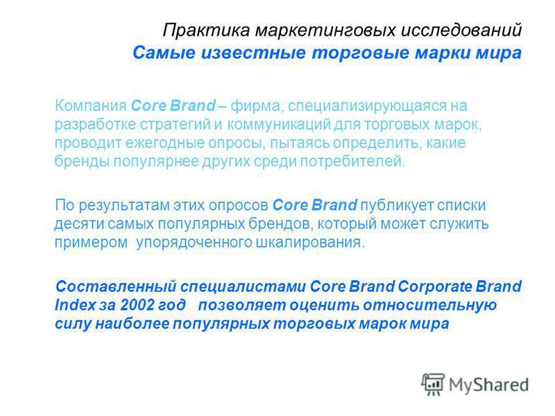 Практика маркетинговых исследований Самые известные торговые марки мира Компания Core Brand – фирма, специализирующаяся на разработке стратегий и коммуникаций для торговых марок, проводит ежегодные опросы, пытаясь определить, какие бренды популярнее