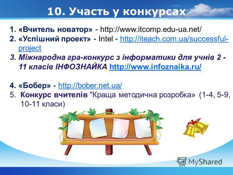 10. Участь у конкурсах 1.«Вчитель новатор» - http://www.itcomp.edu-ua.net/ 2.«Успішний проект» - Intel - http://iteach.com.ua/successful- projecthttp://iteach.com.ua/successful- project 3.Міжнародна гра-конкурс з інформатики для учнів 2 - 11 класів І