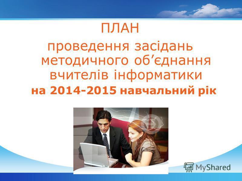 ПЛАН проведення засідань методичного обєднання вчителів інформатики на 2014-2015 навчальний рік