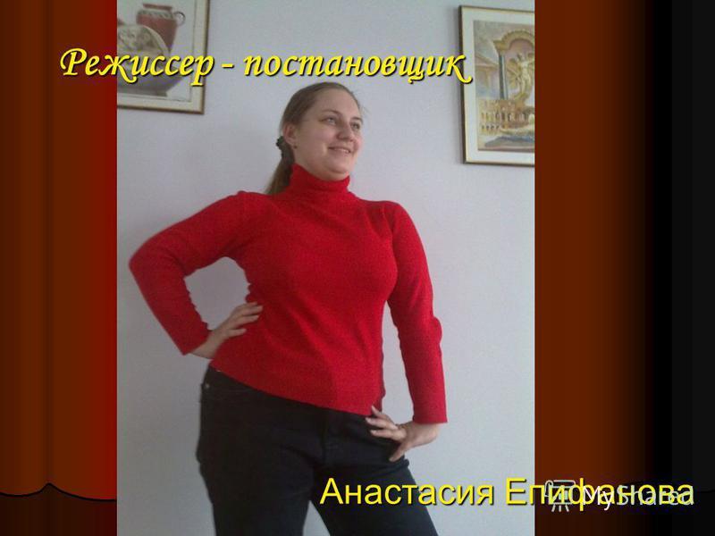 Режиссер - постановщик Анастасия Епифанова