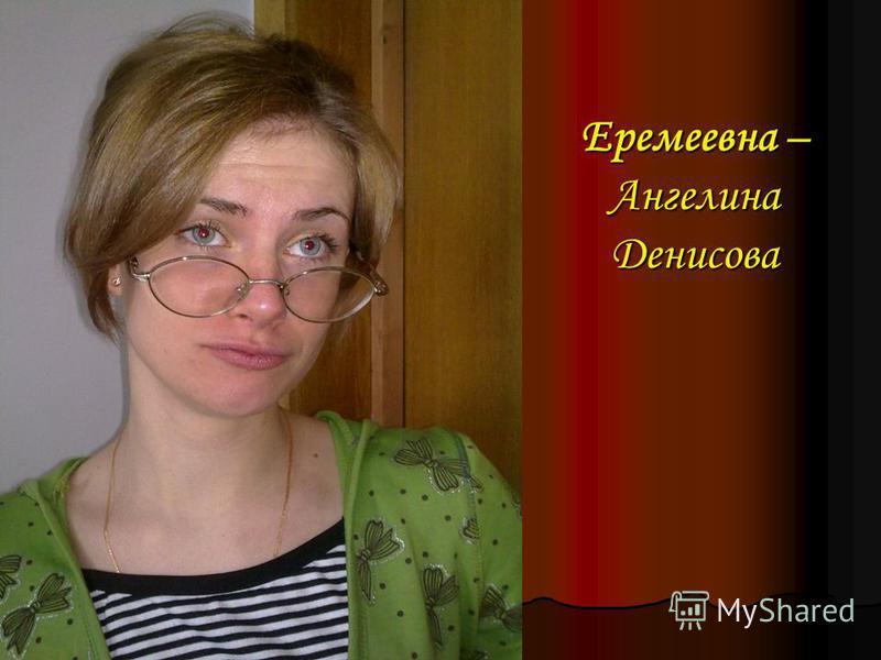 Еремеевна – Ангелина Денисова