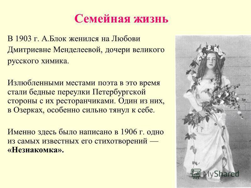 Семейная жизнь В 1903 г. А.Блок женился на Любови Дмитриевне Менделеевой, дочери великого русского химика. Излюбленными местами поэта в это время стали бедные переулки Петербургской стороны с их ресторанчиками. Один из них, в Озерках, особенно сильно