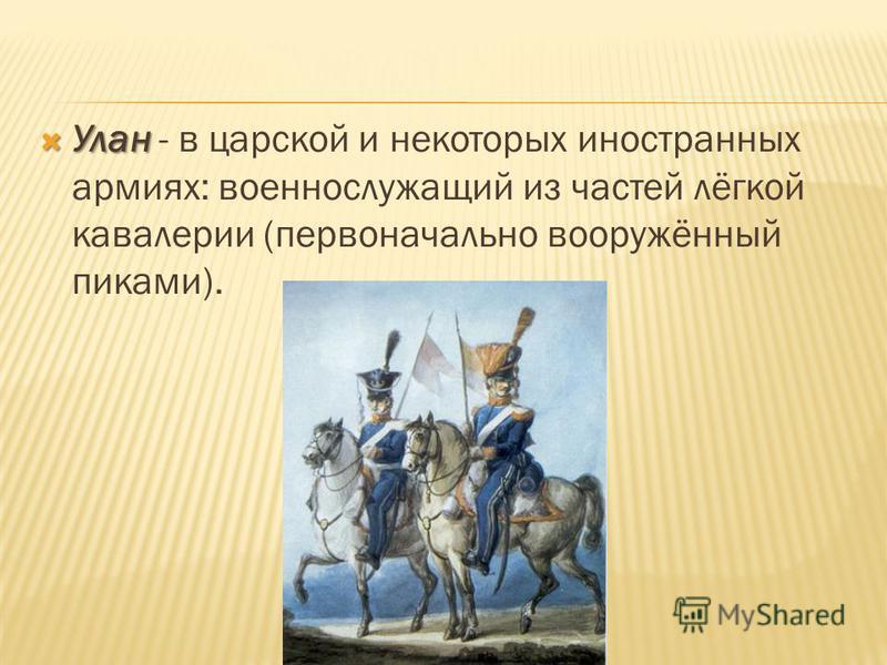 Улан Улан - в царской и некоторых иностранных армиях: военнослужащий из частей лёгкой кавалерии (первоначально вооружённый пиками).