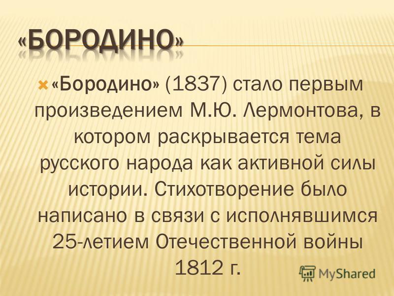 «Бородино» (1837) стало первым произведением М.Ю. Лермонтова, в котором раскрывается тема русского народа как активной силы истории. Стихотворение было написано в связи с исполнявшимся 25-летием Отечественной войны 1812 г.