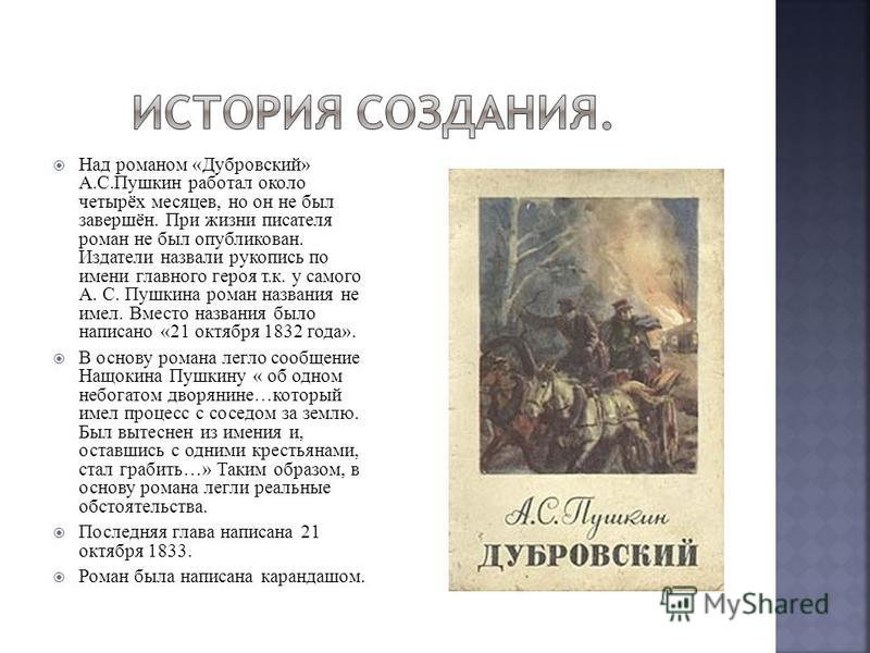 Над романом «Дубровский» А.С.Пушкин работал около четырёх месяцев, но он не был завершён. При жизни писателя роман не был опубликован. Издатели назвали рукопись по имени главного героя т.к. у самого А. С. Пушкина роман названия не имел. Вместо назван