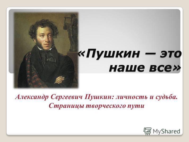«Пушкин это наше все» Александр Сергеевич Пушкин: личность и судьба. Страницы творческого пути