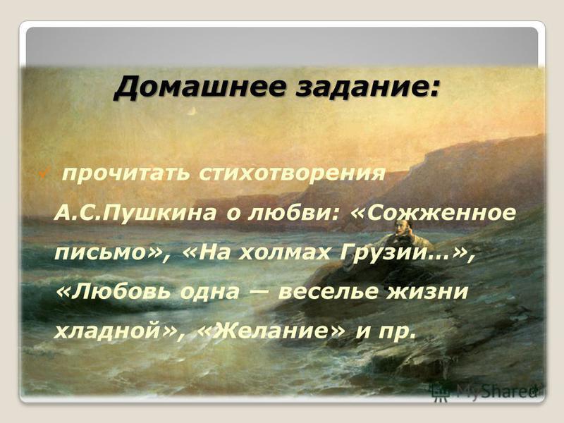 Домашнее задание: прочитать стихотворения А.С.Пушкина о любви: «Сожженное письмо», «На холмах Грузии…», «Любовь одна веселье жизни хладной», «Желание» и пр.