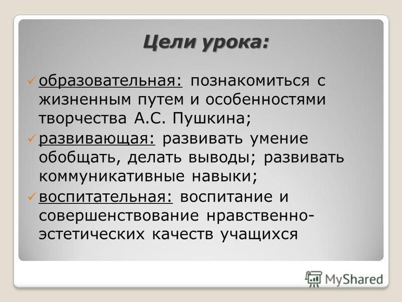 Цели урока: образовательная: познакомиться с жизненным путем и особенностями творчества А.С. Пушкина; развивающая: развивать умение обобщать, делать выводы; развивать коммуникативные навыки; воспитательная: воспитание и совершенствование нравственно-