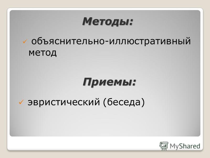 Методы: объяснительно-иллюстративный метод эвристический (беседа) Приемы: