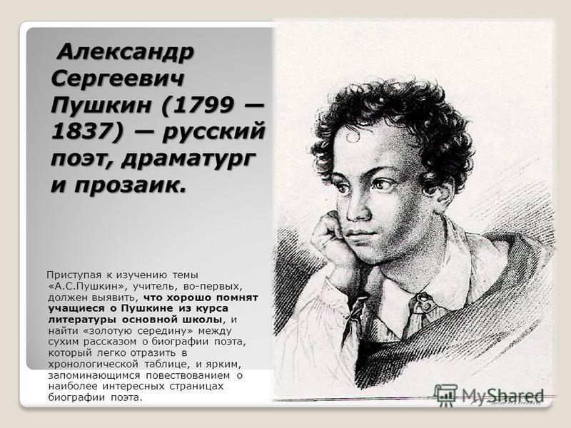 Александр Сергеевич Пушкин (1799 1837) русский поэт, драматург и прозаик. Приступая к изучению темы «А.С.Пушкин», учитель, во-первых, должен выявить, что хорошо помнят учащиеся о Пушкине из курса литературы основной школы, и найти «золотую середину»