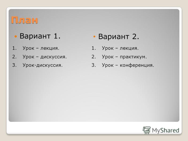 План Вариант 1. Вариант 2. 1. Урок – лекция. 2. Урок – дискуссия. 3.Урок-дискуссия. 1. Урок – лекция. 2. Урок – практикум. 3. Урок – конференция.