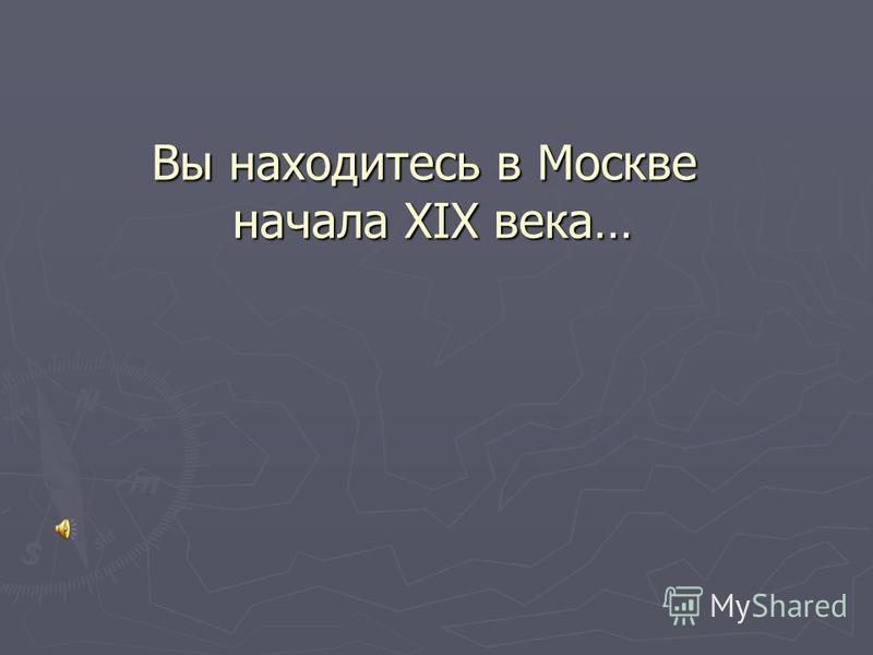 Вы находитесь в Москве начала XIX века…