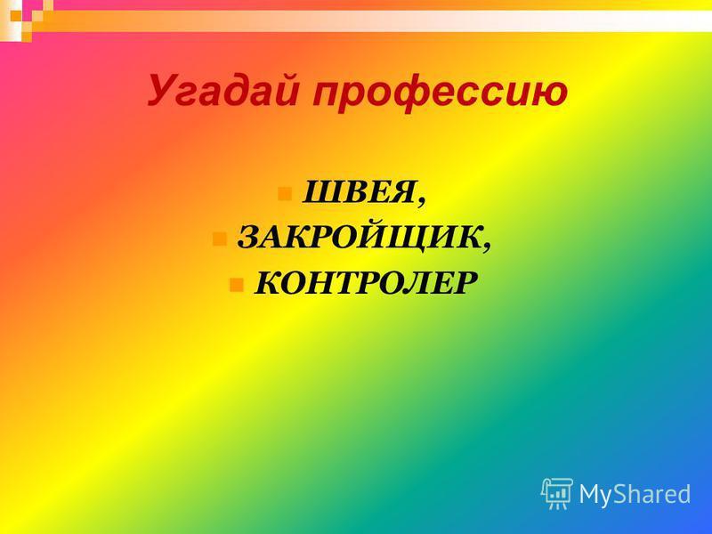 Угадай профессию ШВЕЯ, ЗАКРОЙЩИК, КОНТРОЛЕР