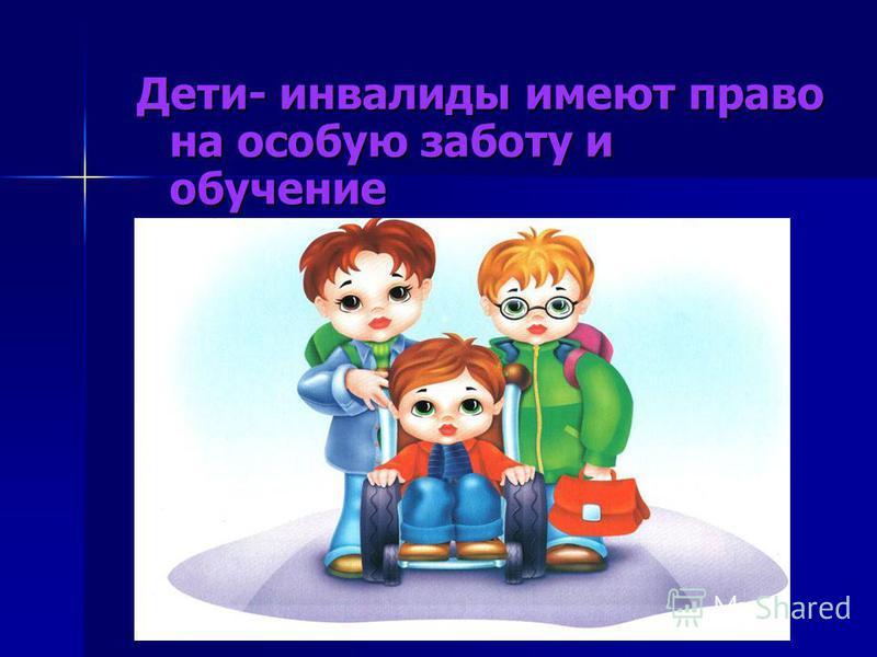 Дети- инвалиды имеют право на особую заботу и обучение