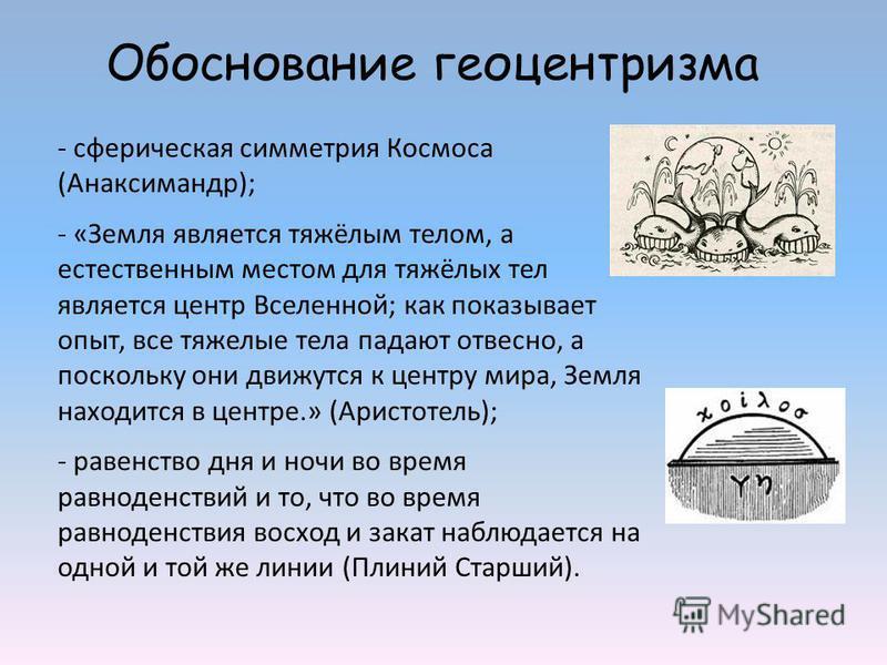 - сферическая симметрия Космоса (Анаксимандр); - «Земля является тяжёлым телом, а естественным местом для тяжёлых тел является центр Вселенной; как показывает опыт, все тяжелые тела падают отвесно, а поскольку они движутся к центру мира, Земля находи