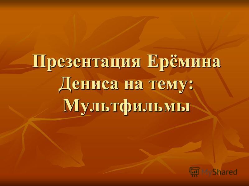 Презентация Ерёмина Дениса на тему: Мультфильмы