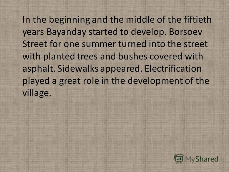 In the beginning and the middle of the fiftieth years Bayanday started to develop. Borsoev Street for one summer turned into the street with planted trees and bushes covered with asphalt. Sidewalks appeared. Electrification played a great role in the