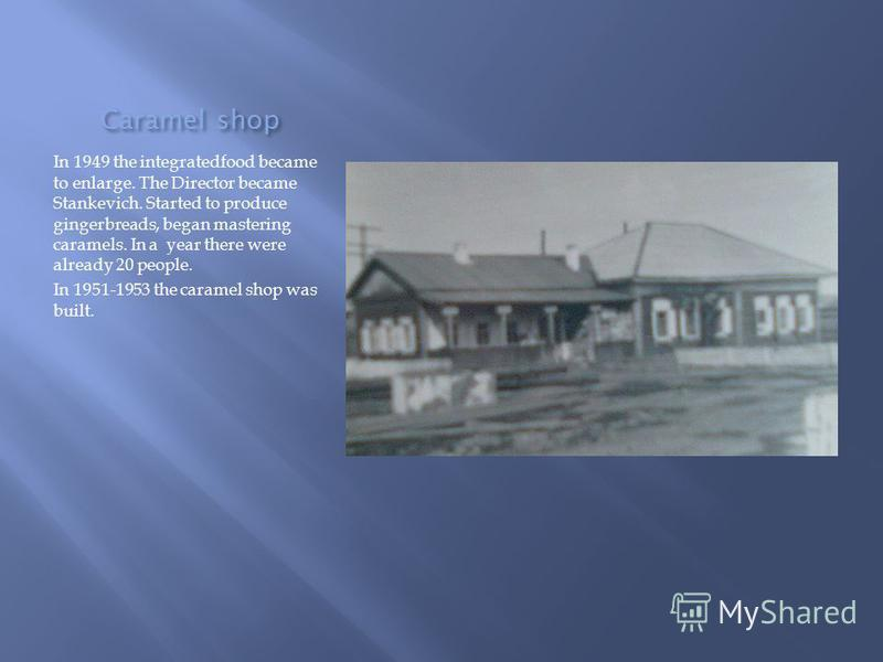 Caramel shop In 1949 the integratedfood became to enlarge. The Director became Stankevich. Started to produce gingerbreads, began mastering caramels. In a year there were already 20 people. In 1951-1953 the caramel shop was built.
