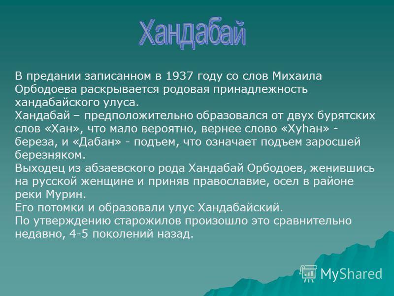 В предании записанном в 1937 году со слов Михаила Орбодоева раскрывается родовая принадлежность хандабайского улуса. Хандабай – предположительно образовался от двух бурятских слов «Хан», что мало вероятно, вернее слово «Хуhан» - береза, и «Дабан» - п