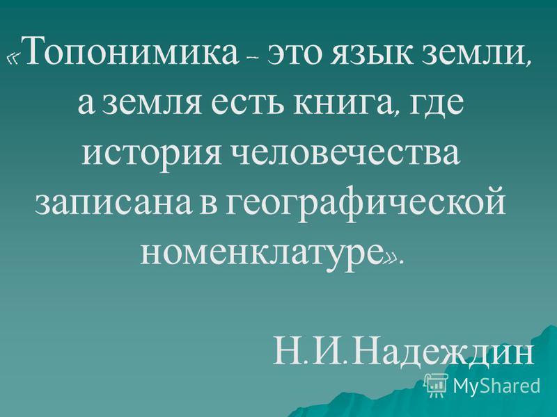 « Топонимика – это язык земли, а земля есть книга, где история человечества записана в географической номенклатуре ». Н. И. Надеждин