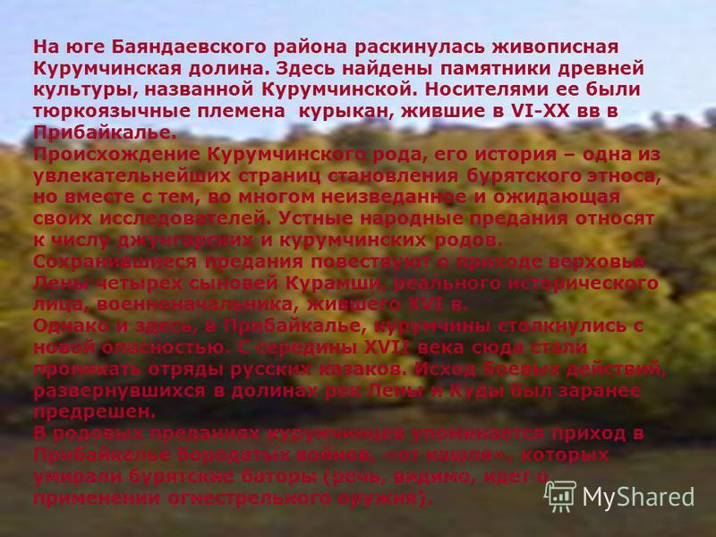 На юге Баяндаевского района раскинулась живописная Курумчинская долина. Здесь найдены памятники древней культуры, названной Курумчинской. Носителями ее были тюркоязычные племена курыкан, жившие в VI-XX вв в Прибайкалье. Происхождение Курумчинского ро