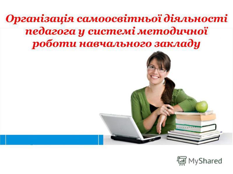 Організація самоосвітньої діяльності педагога у системі методичної роботи навчального закладу
