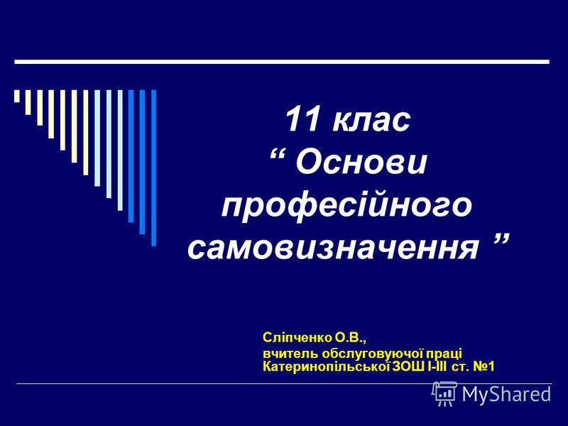 11 клас Основи професійного самовизначення Сліпченко О.В., вчитель обслуговуючої праці Катеринопільської ЗОШ І-ІІІ ст. 1