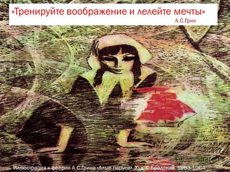 Иллюстрация к феерии А.С.Грина «Алые паруса». Худ. С.Бродский. 1963-1964 «Тренируйте воображение и лелейте мечты» А.С.Грин